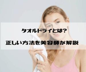 タオルドライとは?正しい方法、やり方を美容師が解説【ケアの基本】