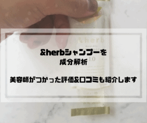 【&herb(アンドハーブ)シャンプーを成分解析】美容師が使った評価と口コミ